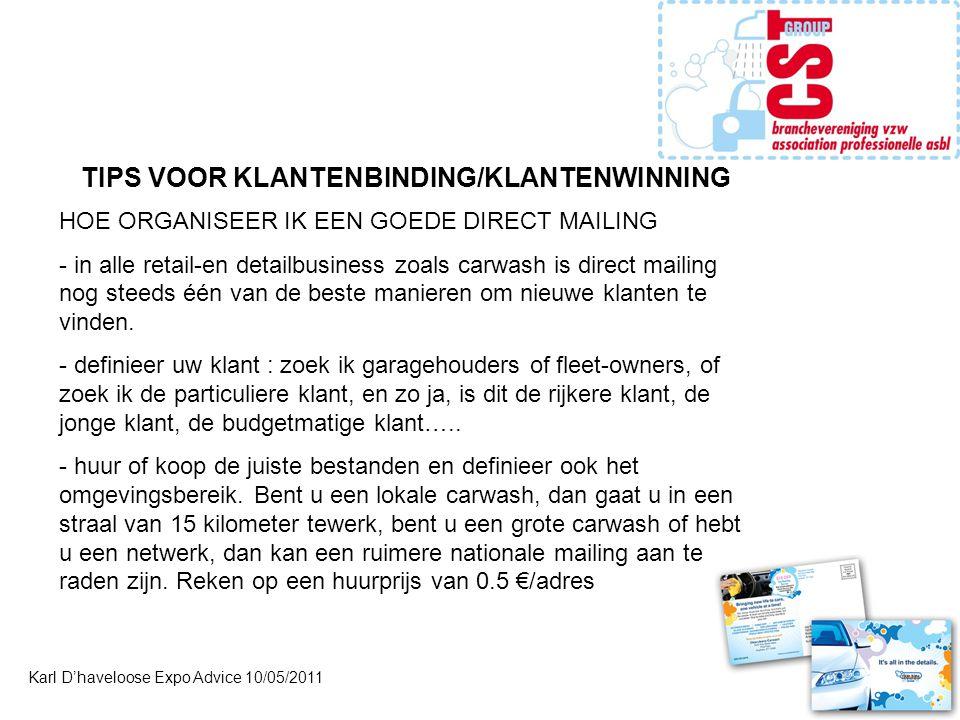 Karl D'haveloose Expo Advice 10/05/2011 TIPS VOOR KLANTENBINDING/KLANTENWINNING HOE ORGANISEER IK EEN GOEDE DIRECT MAILING - in alle retail-en detailbusiness zoals carwash is direct mailing nog steeds één van de beste manieren om nieuwe klanten te vinden.