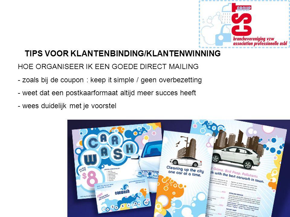 TIPS VOOR KLANTENBINDING/KLANTENWINNING HOE ORGANISEER IK EEN GOEDE DIRECT MAILING - zoals bij de coupon : keep it simple / geen overbezetting - weet dat een postkaarformaat altijd meer succes heeft - wees duidelijk met je voorstel
