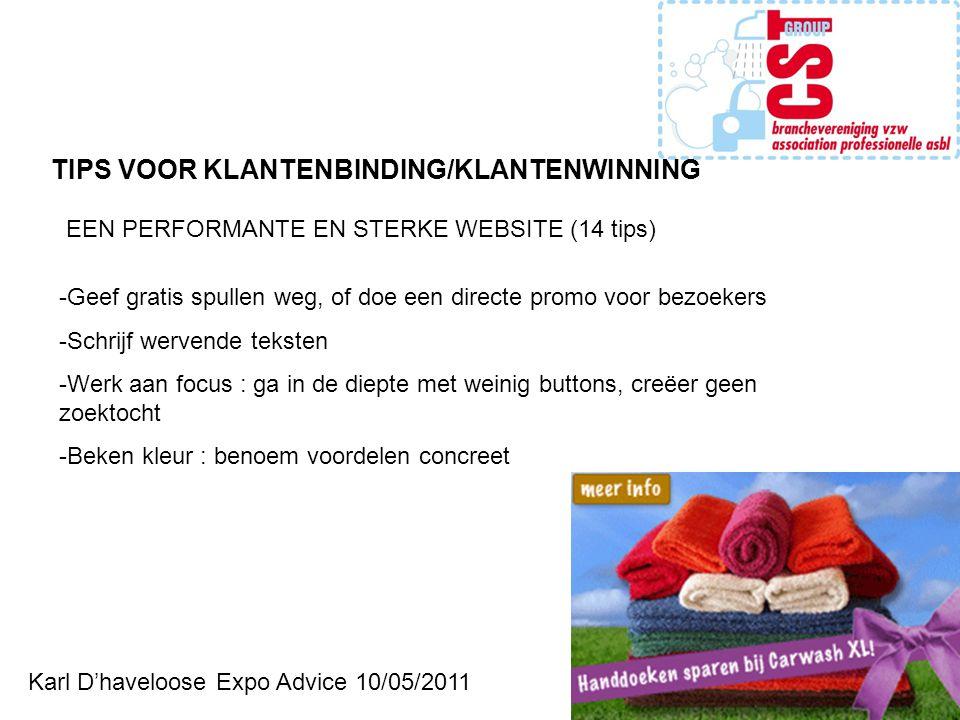Karl D'haveloose Expo Advice 10/05/2011 -Geef gratis spullen weg, of doe een directe promo voor bezoekers -Schrijf wervende teksten -Werk aan focus : ga in de diepte met weinig buttons, creëer geen zoektocht -Beken kleur : benoem voordelen concreet TIPS VOOR KLANTENBINDING/KLANTENWINNING EEN PERFORMANTE EN STERKE WEBSITE (14 tips)