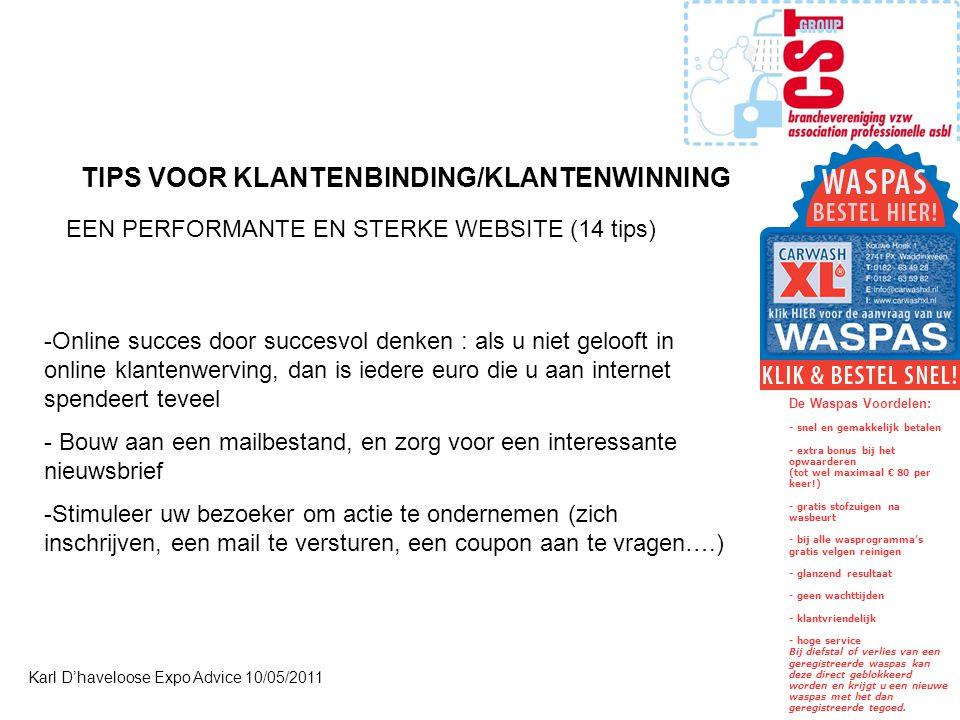 Karl D'haveloose Expo Advice 10/05/2011 -Online succes door succesvol denken : als u niet gelooft in online klantenwerving, dan is iedere euro die u aan internet spendeert teveel - Bouw aan een mailbestand, en zorg voor een interessante nieuwsbrief -Stimuleer uw bezoeker om actie te ondernemen (zich inschrijven, een mail te versturen, een coupon aan te vragen….) TIPS VOOR KLANTENBINDING/KLANTENWINNING EEN PERFORMANTE EN STERKE WEBSITE (14 tips) De Waspas Voordelen: - snel en gemakkelijk betalen - extra bonus bij het opwaarderen (tot wel maximaal € 80 per keer!) - gratis stofzuigen na wasbeurt - bij alle wasprogramma's gratis velgen reinigen - glanzend resultaat - geen wachttijden - klantvriendelijk - hoge service Bij diefstal of verlies van een geregistreerde waspas kan deze direct geblokkeerd worden en krijgt u een nieuwe waspas met het dan geregistreerde tegoed.