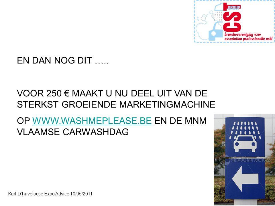 Karl D'haveloose Expo Advice 10/05/2011 EN DAN NOG DIT ….. VOOR 250 € MAAKT U NU DEEL UIT VAN DE STERKST GROEIENDE MARKETINGMACHINE OP WWW.WASHMEPLEAS