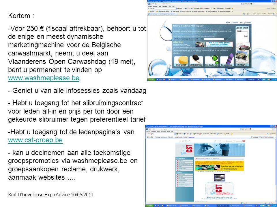 Karl D'haveloose Expo Advice 10/05/2011 Kortom : -Voor 250 € (fiscaal aftrekbaar), behoort u tot de enige en meest dynamische marketingmachine voor de Belgische carwashmarkt, neemt u deel aan Vlaanderens Open Carwashdag (19 mei), bent u permanent te vinden op www.washmeplease.be www.washmeplease.be - Geniet u van alle infosessies zoals vandaag - Hebt u toegang tot het slibruimingscontract voor leden all-in en prijs per ton door een gekeurde slibruimer tegen preferentieel tarief -Hebt u toegang tot de ledenpagina's van www.cst-groep.be www.cst-groep.be - kan u deelnemen aan alle toekomstige groepspromoties via washmeplease.be en groepsaankopen reclame, drukwerk, aanmaak websites…..
