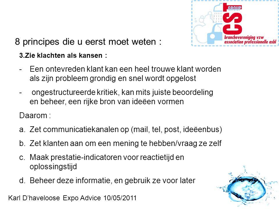 Karl D'haveloose Expo Advice 10/05/2011 8 principes die u eerst moet weten : 3.Zie klachten als kansen : -Een ontevreden klant kan een heel trouwe klant worden als zijn probleem grondig en snel wordt opgelost - ongestructureerde kritiek, kan mits juiste beoordeling en beheer, een rijke bron van ideëen vormen Daarom : a.Zet communicatiekanalen op (mail, tel, post, ideëenbus) b.Zet klanten aan om een mening te hebben/vraag ze zelf c.Maak prestatie-indicatoren voor reactietijd en oplossingstijd d.Beheer deze informatie, en gebruik ze voor later