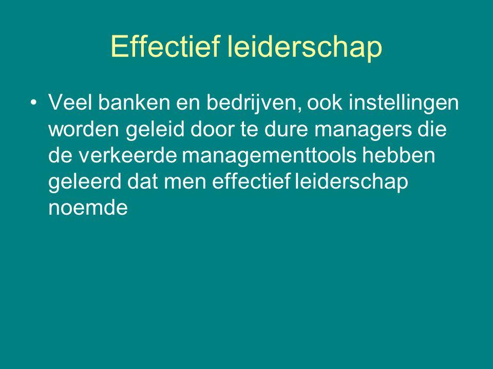 Effectief leiderschap •Veel banken en bedrijven, ook instellingen worden geleid door te dure managers die de verkeerde managementtools hebben geleerd