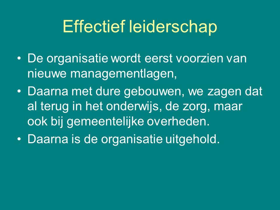 Effectief leiderschap •De organisatie wordt eerst voorzien van nieuwe managementlagen, •Daarna met dure gebouwen, we zagen dat al terug in het onderwi