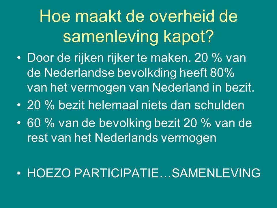 Hoe maakt de overheid de samenleving kapot? •Door de rijken rijker te maken. 20 % van de Nederlandse bevolkding heeft 80% van het vermogen van Nederla