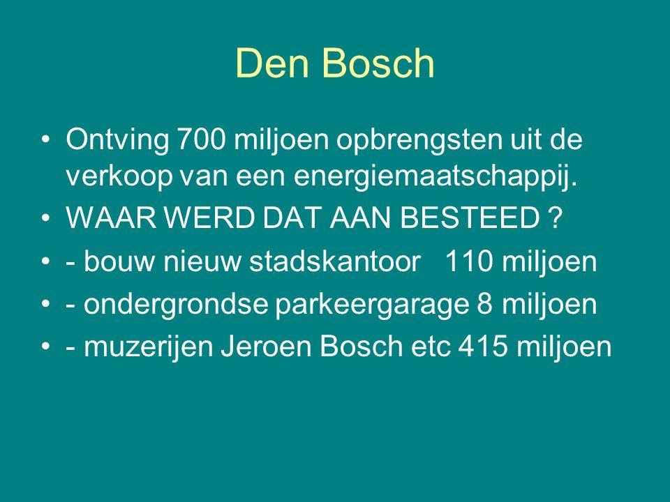 Den Bosch •Ontving 700 miljoen opbrengsten uit de verkoop van een energiemaatschappij. •WAAR WERD DAT AAN BESTEED ? •- bouw nieuw stadskantoor 110 mil
