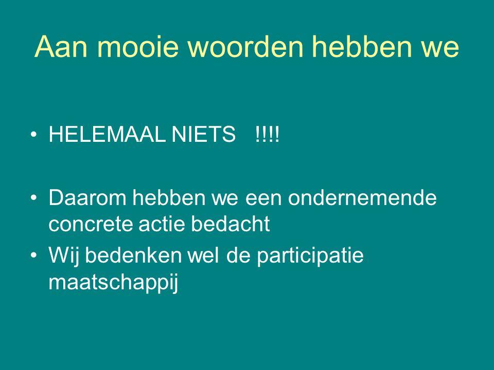 Aan mooie woorden hebben we •HELEMAAL NIETS !!!! •Daarom hebben we een ondernemende concrete actie bedacht •Wij bedenken wel de participatie maatschap