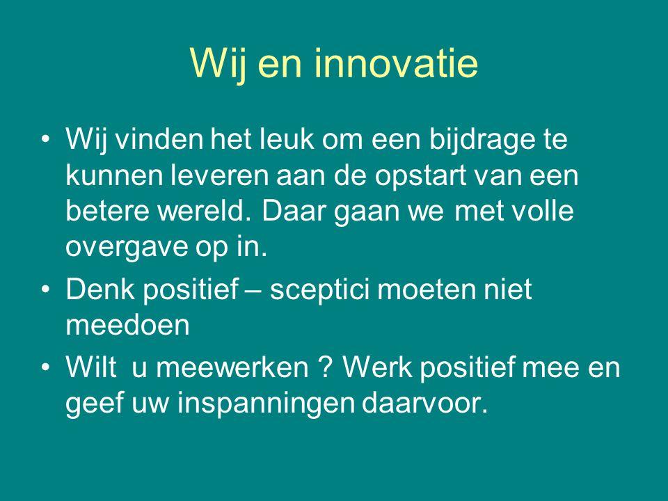 Wij en innovatie •Wij vinden het leuk om een bijdrage te kunnen leveren aan de opstart van een betere wereld. Daar gaan we met volle overgave op in. •