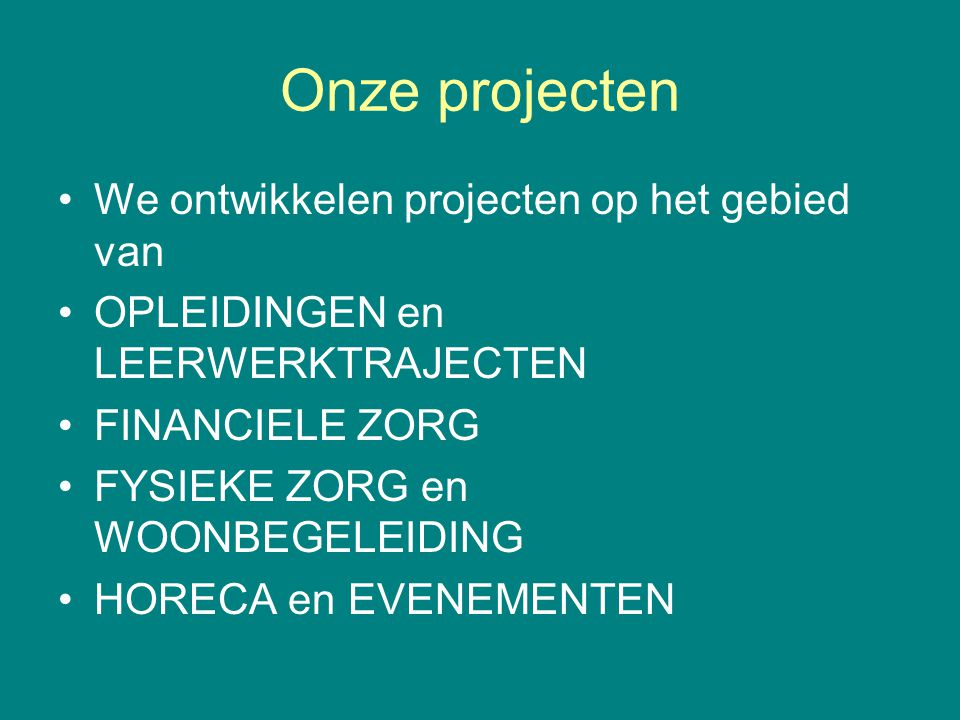 Onze projecten •We ontwikkelen projecten op het gebied van •OPLEIDINGEN en LEERWERKTRAJECTEN •FINANCIELE ZORG •FYSIEKE ZORG en WOONBEGELEIDING •HORECA