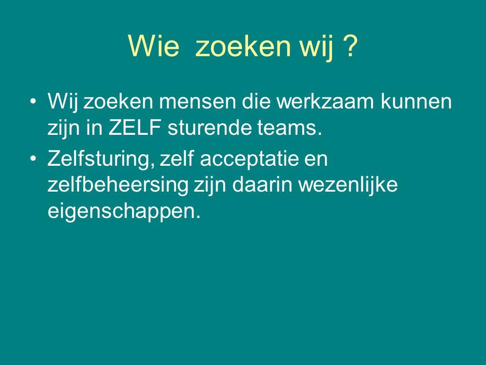 Wie zoeken wij ? •Wij zoeken mensen die werkzaam kunnen zijn in ZELF sturende teams. •Zelfsturing, zelf acceptatie en zelfbeheersing zijn daarin wezen