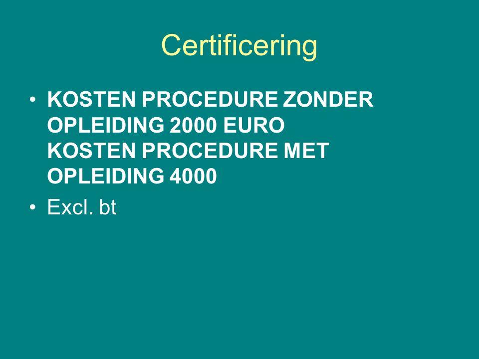Certificering •KOSTEN PROCEDURE ZONDER OPLEIDING 2000 EURO KOSTEN PROCEDURE MET OPLEIDING 4000 •Excl. bt