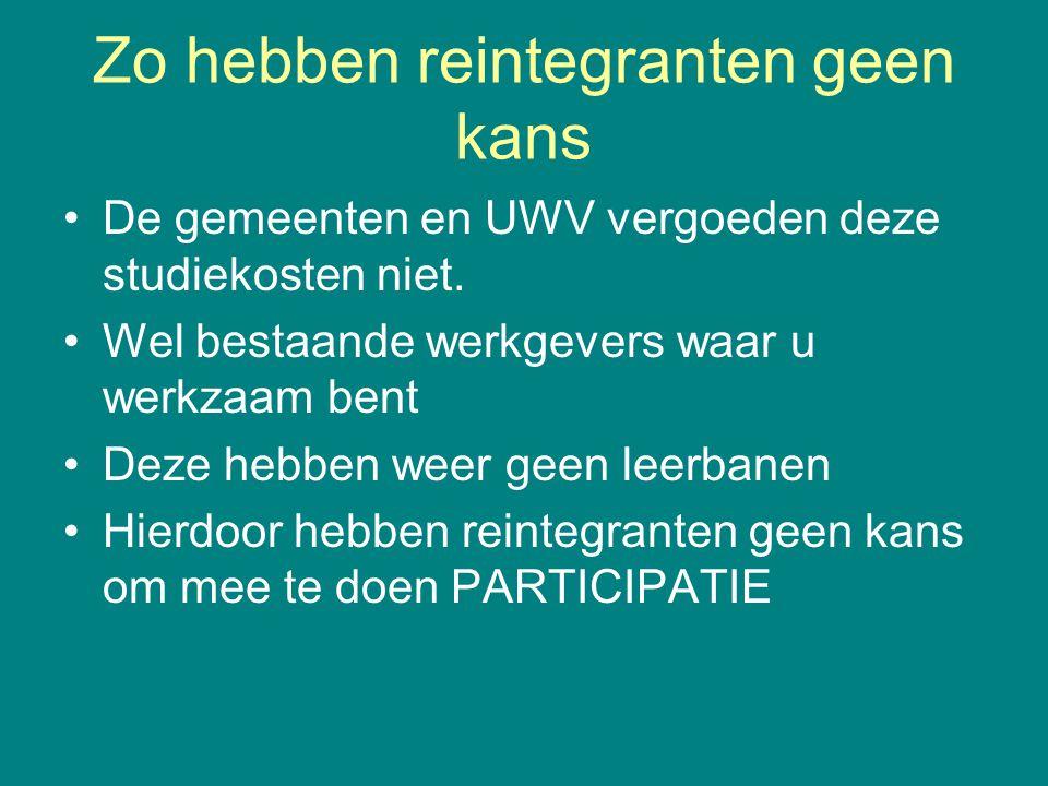 Zo hebben reintegranten geen kans •De gemeenten en UWV vergoeden deze studiekosten niet. •Wel bestaande werkgevers waar u werkzaam bent •Deze hebben w