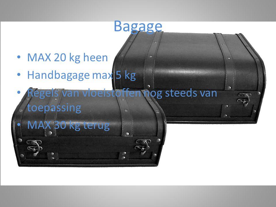 Bagage • MAX 20 kg heen • Handbagage max 5 kg • Regels van vloeistoffen nog steeds van toepassing • MAX 30 kg terug