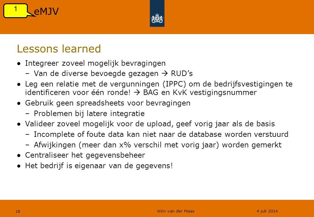 Wim van der Maas 4 juli 2014 18 Lessons learned ●Integreer zoveel mogelijk bevragingen –Van de diverse bevoegde gezagen  RUD's ●Leg een relatie met de vergunningen (IPPC) om de bedrijfsvestigingen te identificeren voor één ronde.