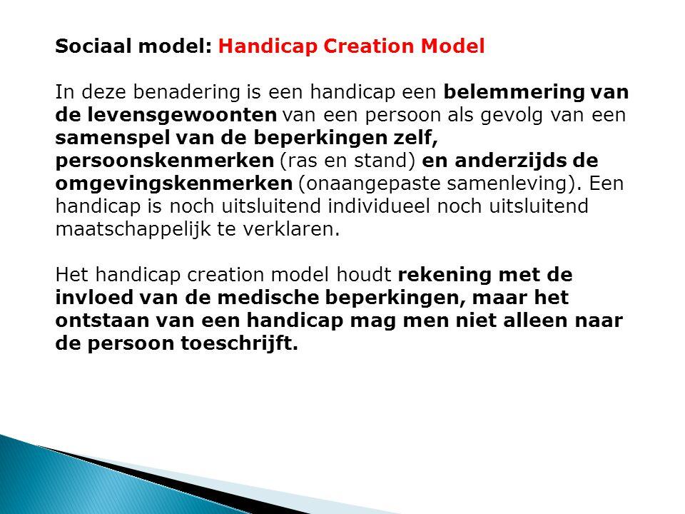 Sociaal model: Handicap Creation Model In deze benadering is een handicap een belemmering van de levensgewoonten van een persoon als gevolg van een samenspel van de beperkingen zelf, persoonskenmerken (ras en stand) en anderzijds de omgevingskenmerken (onaangepaste samenleving).