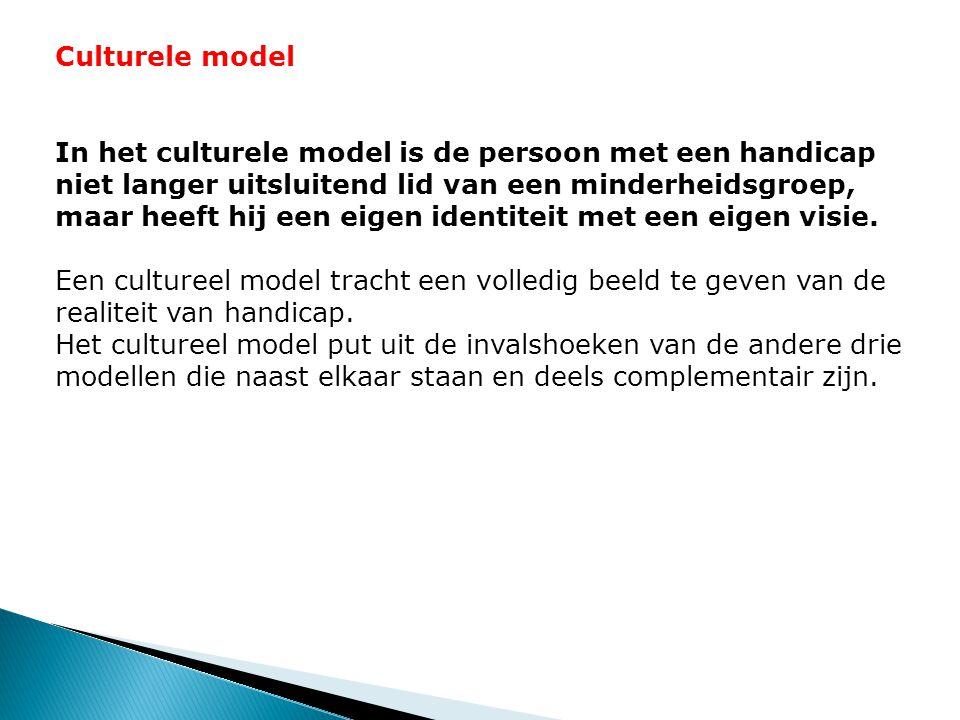 Culturele model In het culturele model is de persoon met een handicap niet langer uitsluitend lid van een minderheidsgroep, maar heeft hij een eigen identiteit met een eigen visie.
