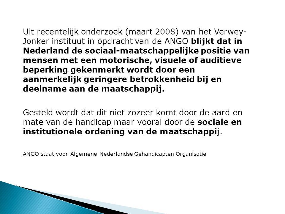 Uit recentelijk onderzoek (maart 2008) van het Verwey- Jonker instituut in opdracht van de ANGO blijkt dat in Nederland de sociaal-maatschappelijke positie van mensen met een motorische, visuele of auditieve beperking gekenmerkt wordt door een aanmerkelijk geringere betrokkenheid bij en deelname aan de maatschappij.