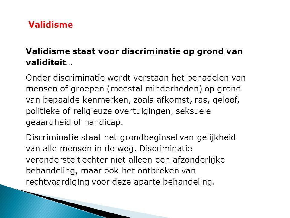Validisme Validisme staat voor discriminatie op grond van validiteit… Onder discriminatie wordt verstaan het benadelen van mensen of groepen (meestal