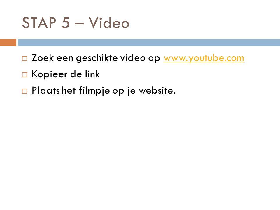 STAP 5 – Video  Zoek een geschikte video op www.youtube.comwww.youtube.com  Kopieer de link  Plaats het filmpje op je website.