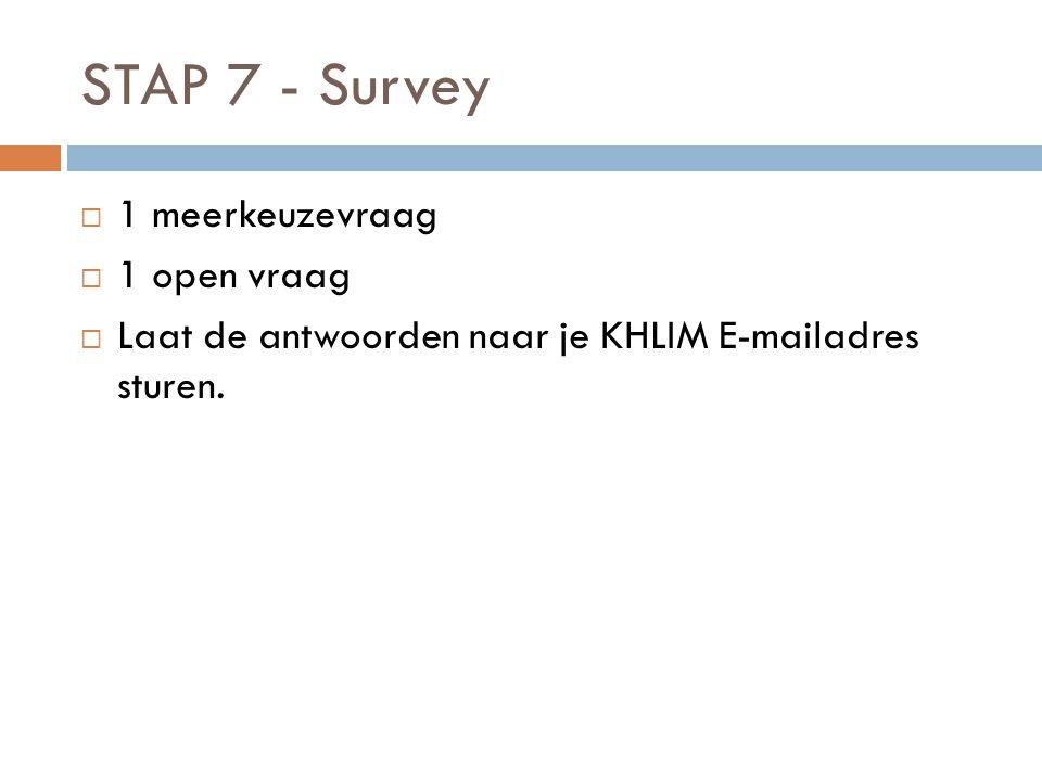 STAP 7 - Survey  1 meerkeuzevraag  1 open vraag  Laat de antwoorden naar je KHLIM E-mailadres sturen.