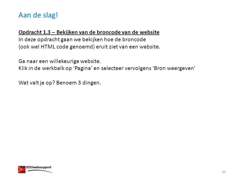 Aan de slag! Opdracht 1.3 – Bekijken van de broncode van de website In deze opdracht gaan we bekijken hoe de broncode (ook wel HTML code genoemd) erui