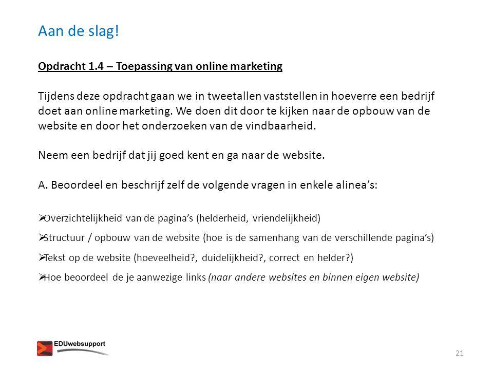 Aan de slag! Opdracht 1.4 – Toepassing van online marketing Tijdens deze opdracht gaan we in tweetallen vaststellen in hoeverre een bedrijf doet aan o