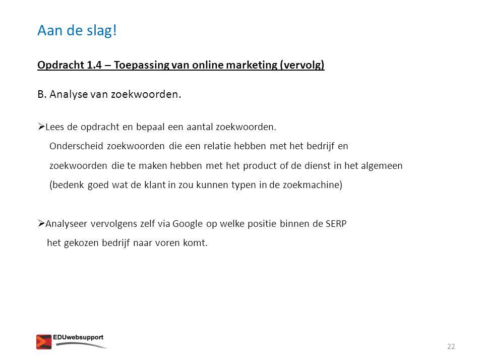 Aan de slag! Opdracht 1.4 – Toepassing van online marketing (vervolg) B. Analyse van zoekwoorden.  Lees de opdracht en bepaal een aantal zoekwoorden.