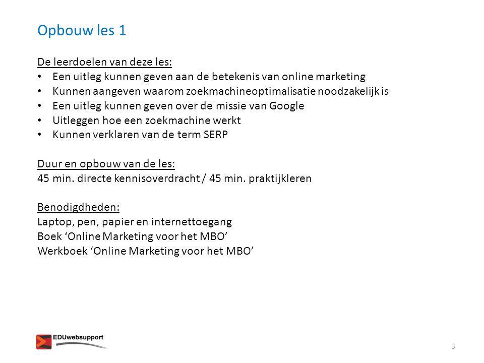 Opbouw les 1 De leerdoelen van deze les: • Een uitleg kunnen geven aan de betekenis van online marketing • Kunnen aangeven waarom zoekmachineoptimalis