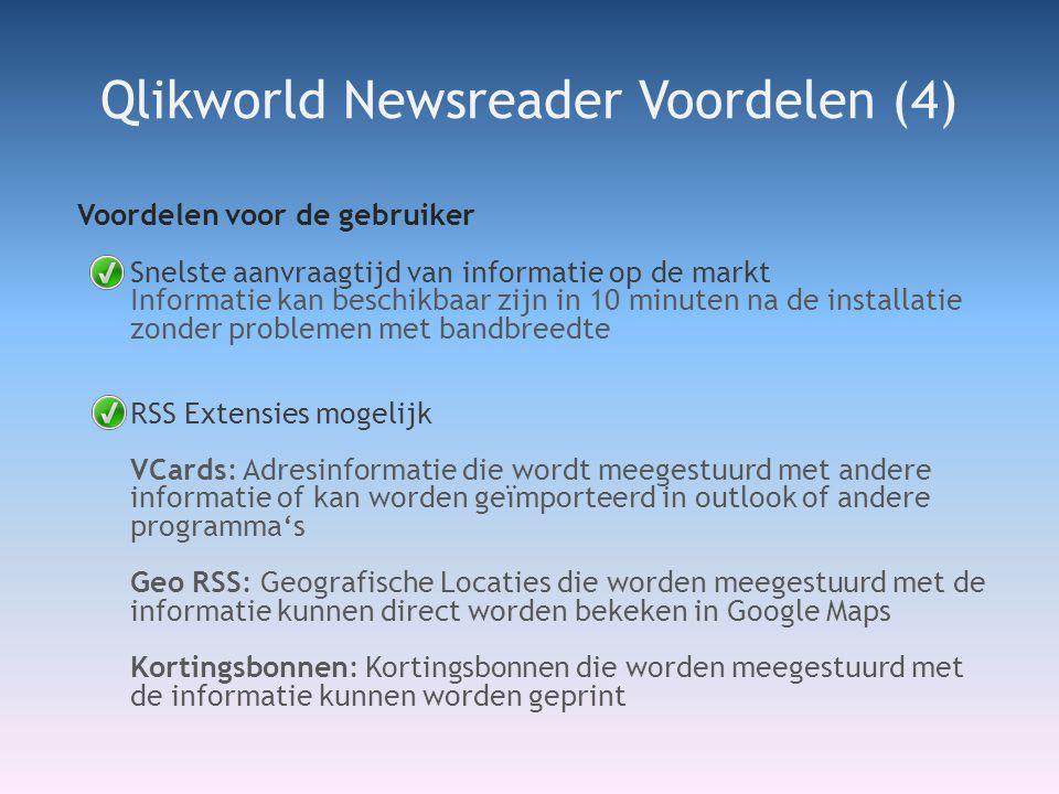 Voordelen voor de gebruiker Snelste aanvraagtijd van informatie op de markt Informatie kan beschikbaar zijn in 10 minuten na de installatie zonder problemen met bandbreedte RSS Extensies mogelijk VCards: Adresinformatie die wordt meegestuurd met andere informatie of kan worden geïmporteerd in outlook of andere programma's Geo RSS: Geografische Locaties die worden meegestuurd met de informatie kunnen direct worden bekeken in Google Maps Kortingsbonnen: Kortingsbonnen die worden meegestuurd met de informatie kunnen worden geprint Qlikworld Newsreader Voordelen (4)
