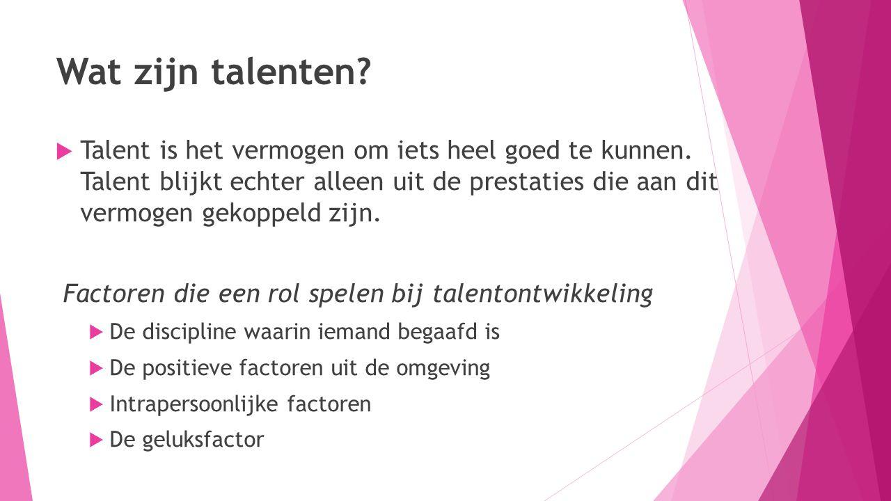 Wat zijn talenten?  Talent is het vermogen om iets heel goed te kunnen. Talent blijkt echter alleen uit de prestaties die aan dit vermogen gekoppeld