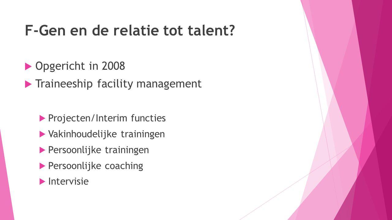 F-Gen en de relatie tot talent?  Opgericht in 2008  Traineeship facility management  Projecten/Interim functies  Vakinhoudelijke trainingen  Pers