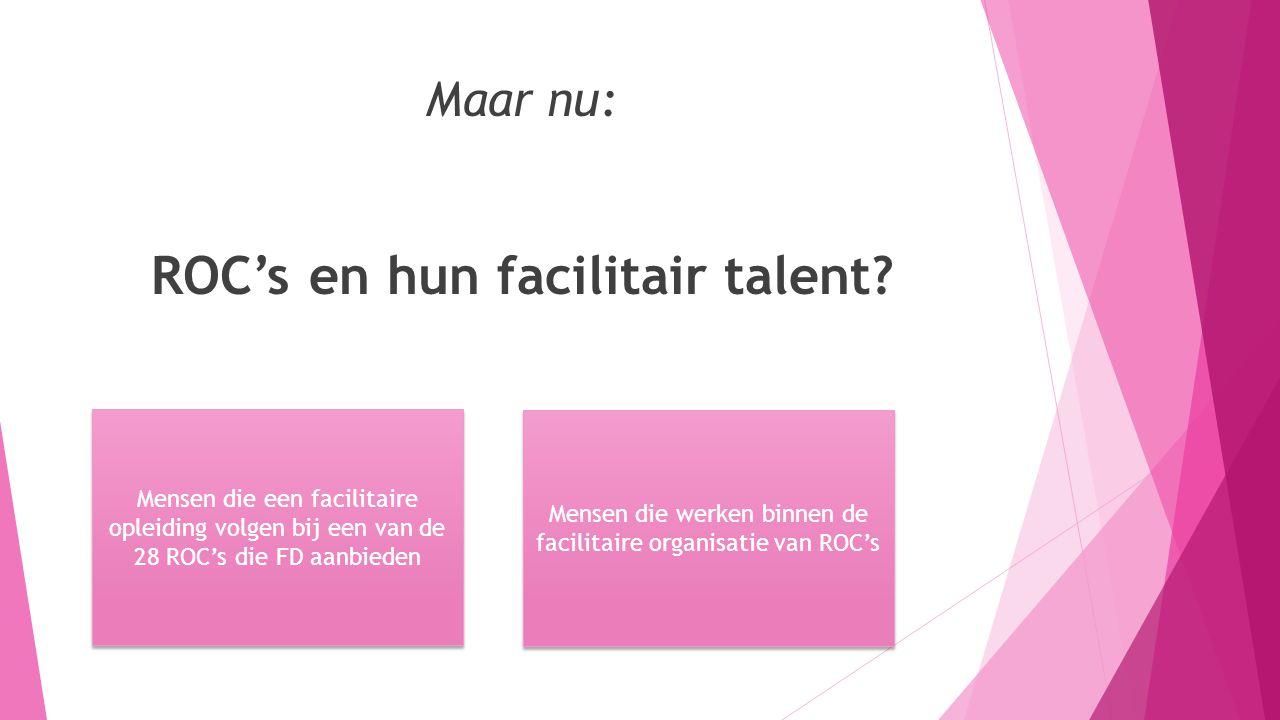 Maar nu: ROC's en hun facilitair talent? Mensen die een facilitaire opleiding volgen bij een van de 28 ROC's die FD aanbieden Mensen die werken binnen
