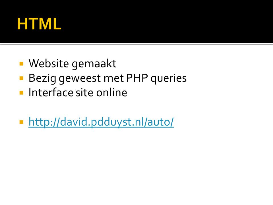  Website gemaakt  Bezig geweest met PHP queries  Interface site online  http://david.pdduyst.nl/auto/ http://david.pdduyst.nl/auto/