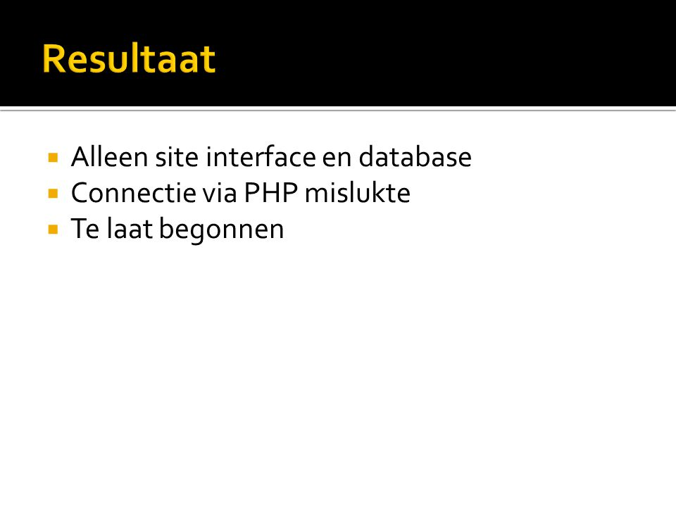  Alleen site interface en database  Connectie via PHP mislukte  Te laat begonnen
