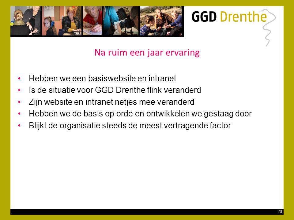 23 Na ruim een jaar ervaring •Hebben we een basiswebsite en intranet •Is de situatie voor GGD Drenthe flink veranderd •Zijn website en intranet netjes mee veranderd •Hebben we de basis op orde en ontwikkelen we gestaag door •Blijkt de organisatie steeds de meest vertragende factor