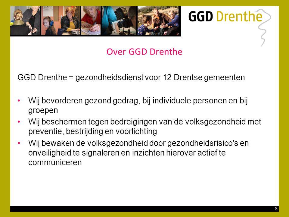 3 Over GGD Drenthe GGD Drenthe = gezondheidsdienst voor 12 Drentse gemeenten •Wij bevorderen gezond gedrag, bij individuele personen en bij groepen •Wij beschermen tegen bedreigingen van de volksgezondheid met preventie, bestrijding en voorlichting •Wij bewaken de volksgezondheid door gezondheidsrisico s en onveiligheid te signaleren en inzichten hierover actief te communiceren