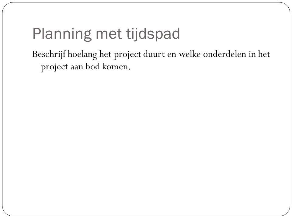 Planning met tijdspad Beschrijf hoelang het project duurt en welke onderdelen in het project aan bod komen.