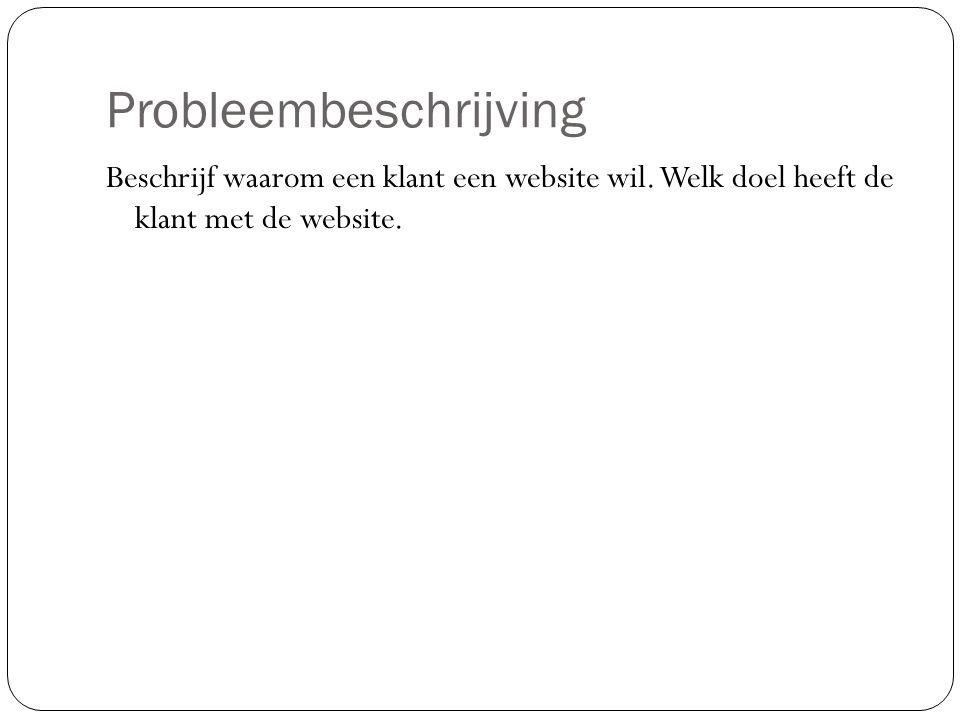 Probleembeschrijving Beschrijf waarom een klant een website wil. Welk doel heeft de klant met de website.