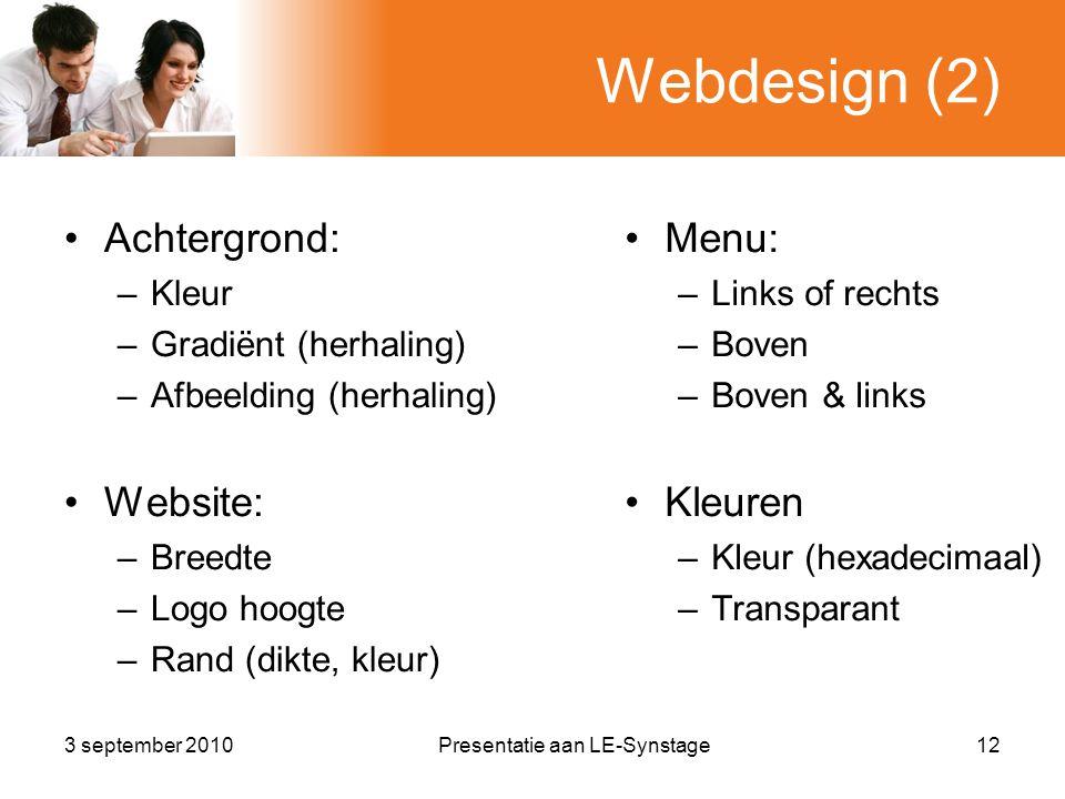 Webdesign (2) •Achtergrond: –Kleur –Gradiënt (herhaling) –Afbeelding (herhaling) •Website: –Breedte –Logo hoogte –Rand (dikte, kleur) 3 september 2010Presentatie aan LE-Synstage12 •Menu: –Links of rechts –Boven –Boven & links •Kleuren –Kleur (hexadecimaal) –Transparant