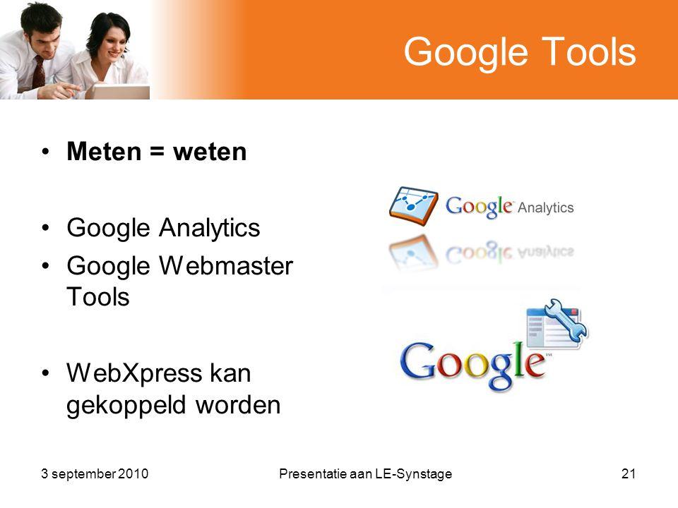 Google Tools •Meten = weten •Google Analytics •Google Webmaster Tools •WebXpress kan gekoppeld worden 3 september 2010Presentatie aan LE-Synstage21