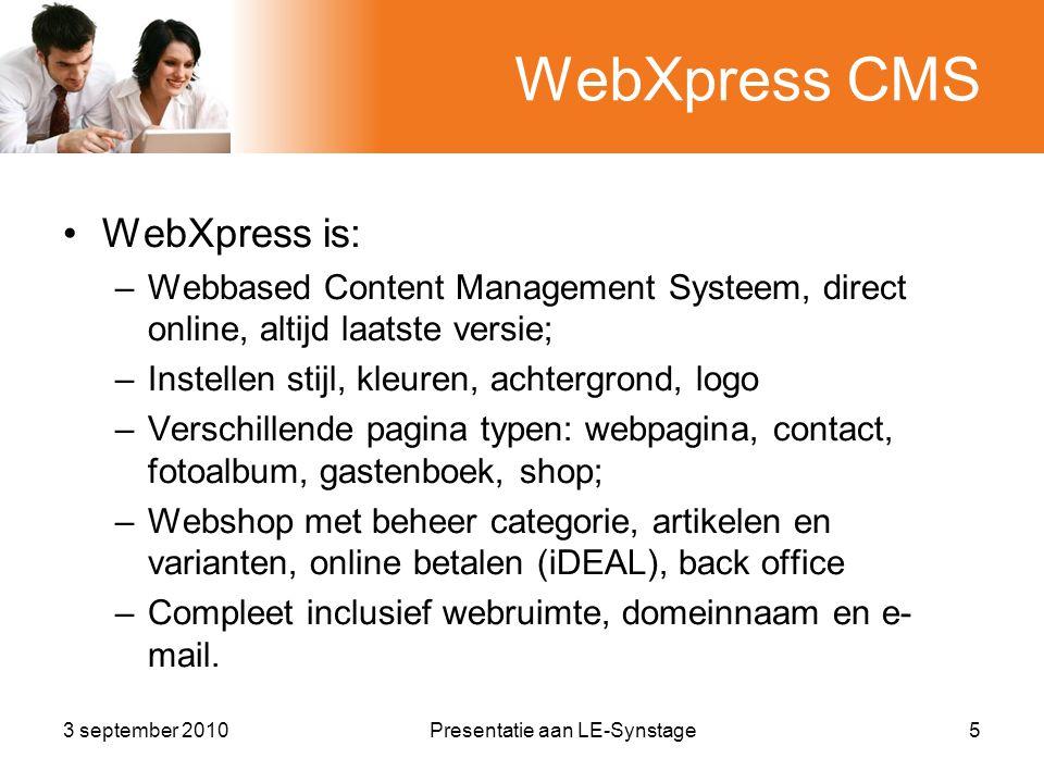3 september 2010Presentatie aan LE-Synstage5 WebXpress CMS •WebXpress is: –Webbased Content Management Systeem, direct online, altijd laatste versie; –Instellen stijl, kleuren, achtergrond, logo –Verschillende pagina typen: webpagina, contact, fotoalbum, gastenboek, shop; –Webshop met beheer categorie, artikelen en varianten, online betalen (iDEAL), back office –Compleet inclusief webruimte, domeinnaam en e- mail.