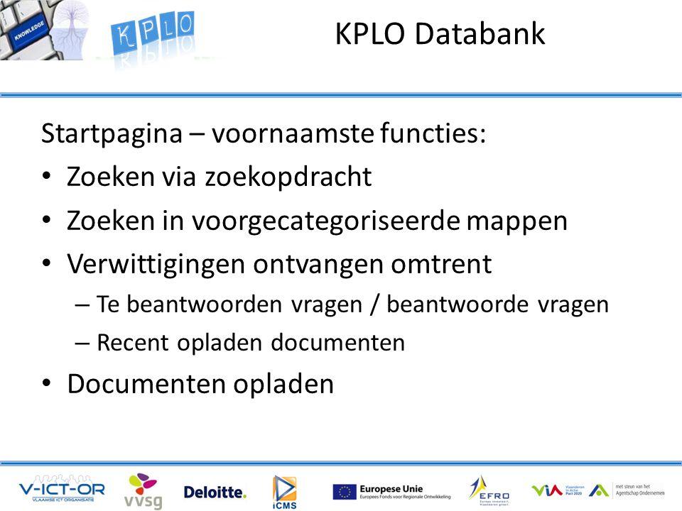 Startpagina – voornaamste functies: • Zoeken via zoekopdracht • Zoeken in voorgecategoriseerde mappen • Verwittigingen ontvangen omtrent – Te beantwoorden vragen / beantwoorde vragen – Recent opladen documenten • Documenten opladen KPLO Databank