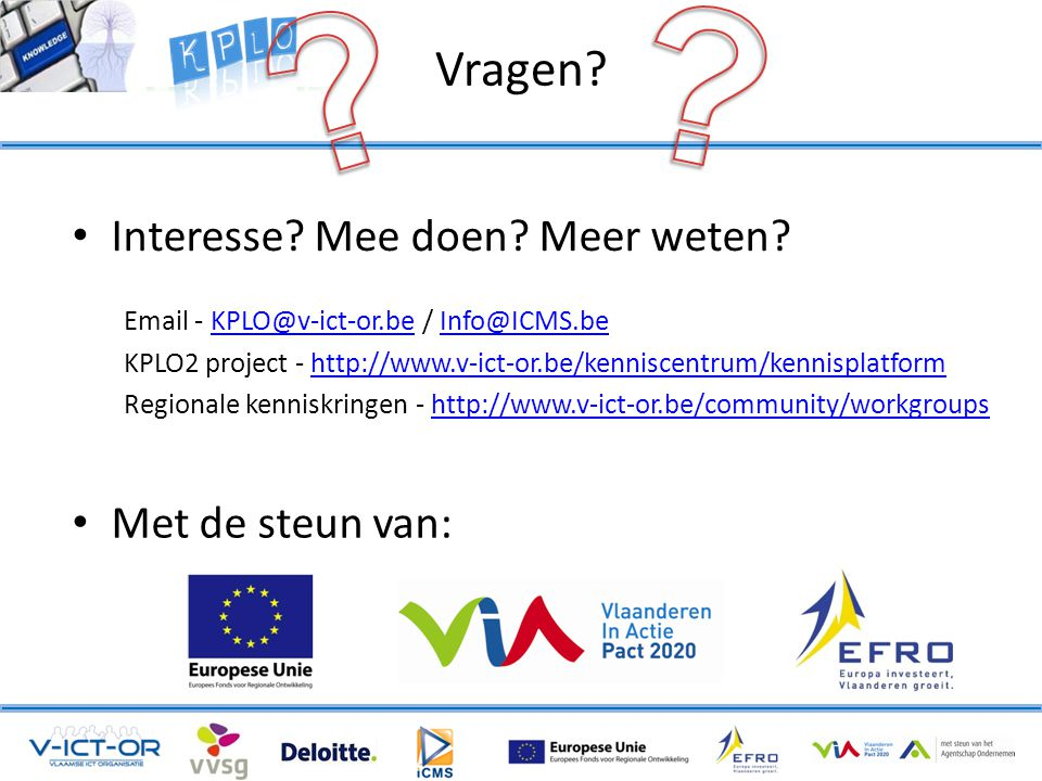 Vragen? • Interesse? Mee doen? Meer weten? Email - KPLO@v-ict-or.be / Info@ICMS.beKPLO@v-ict-or.beInfo@ICMS.be KPLO2 project - http://www.v-ict-or.be/