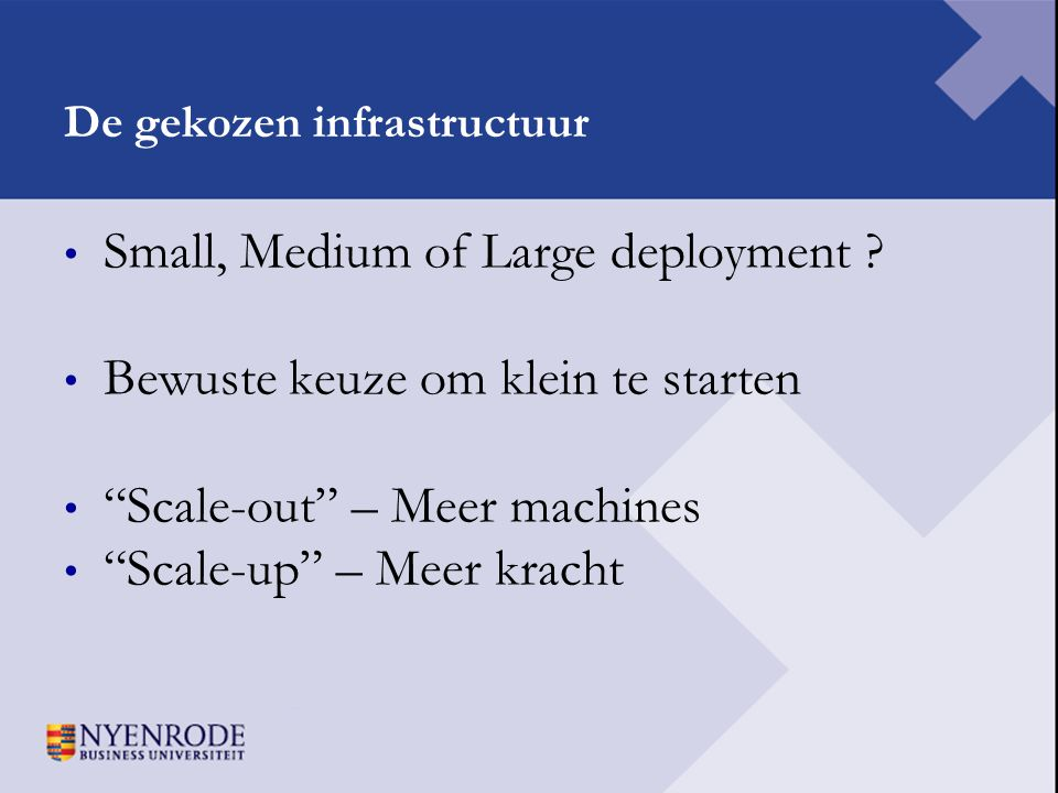 "De gekozen infrastructuur • Small, Medium of Large deployment ? • Bewuste keuze om klein te starten • ""Scale-out"" – Meer machines • ""Scale-up"" – Meer"