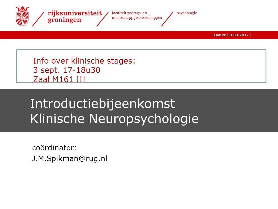 |Datum 03-09-2012 faculteit gedrags- en maatschappijwetenschappen psychologie Introductiebijeenkomst Klinische Neuropsychologie coördinator: J.M.Spikman@rug.nl Info over klinische stages: 3 sept.