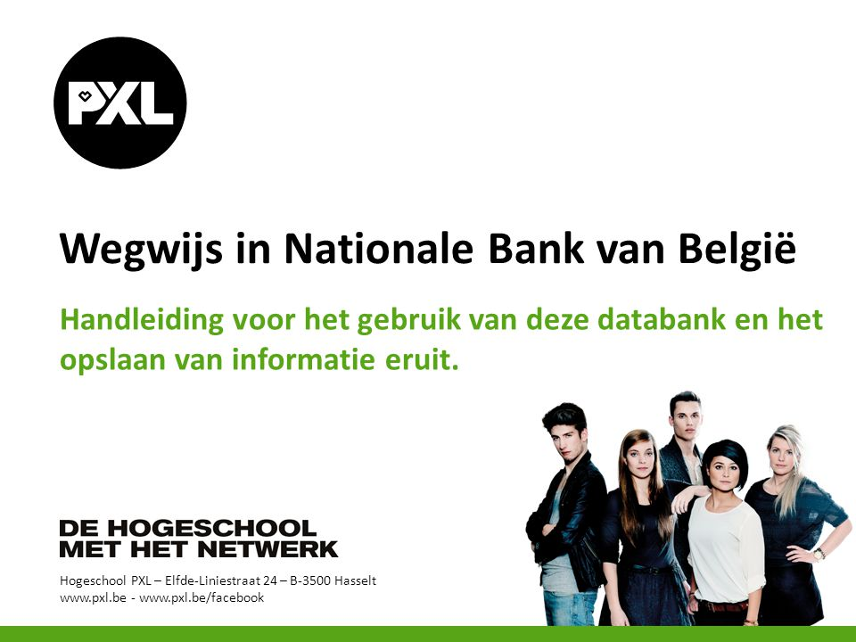 Hogeschool PXL – Elfde-Liniestraat 24 – B-3500 Hasselt www.pxl.be - www.pxl.be/facebook Wegwijs in Nationale Bank van België Handleiding voor het gebr