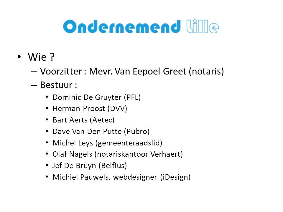 • Wie ? – Voorzitter : Mevr. Van Eepoel Greet (notaris) – Bestuur : • Dominic De Gruyter (PFL) • Herman Proost (DVV) • Bart Aerts (Aetec) • Dave Van D