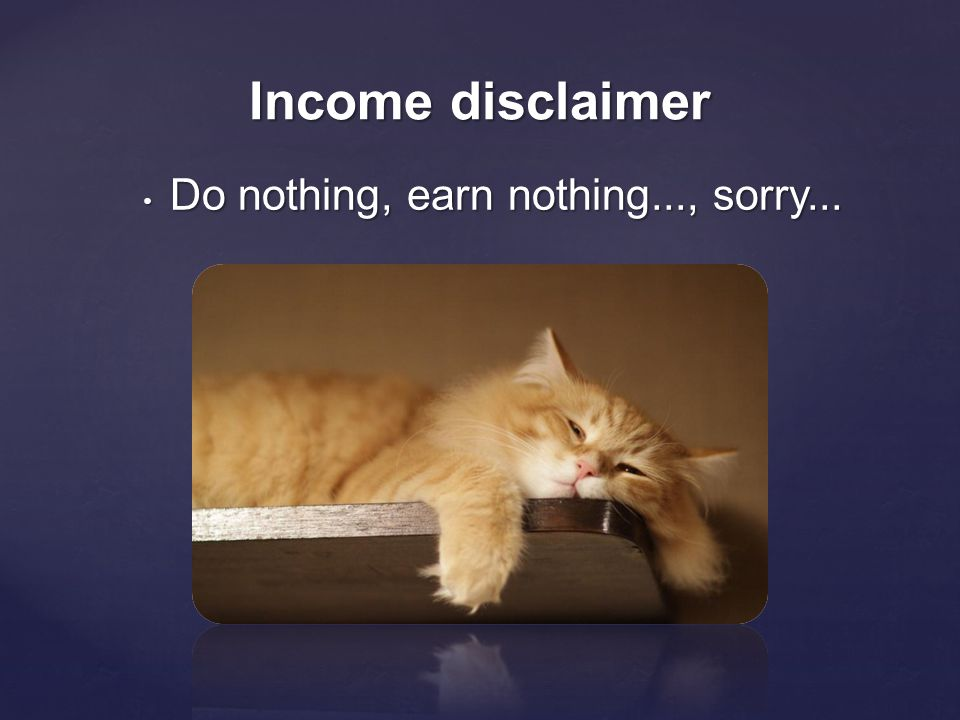 • Do nothing, earn nothing..., sorry... Income disclaimer