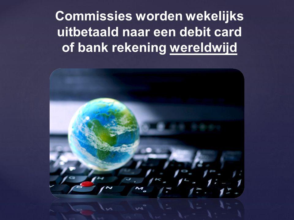 Commissies worden wekelijks uitbetaald naar een debit card of bank rekening wereldwijd